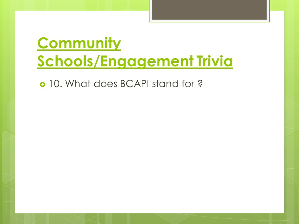 Community Schools/Engagement Trivia  10. What does BCAPI stand for ?