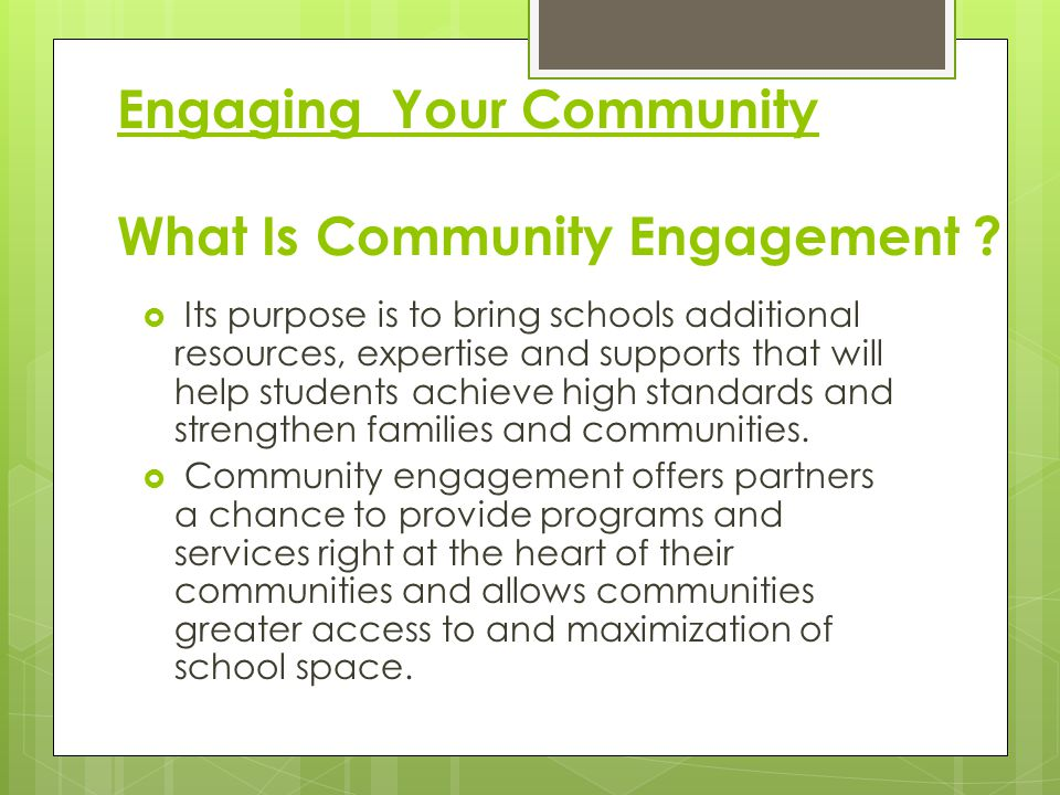 Engaging Your Community What Is Community Engagement ?  Its purpose is to bring schools additional resources, expertise and supports that will help s