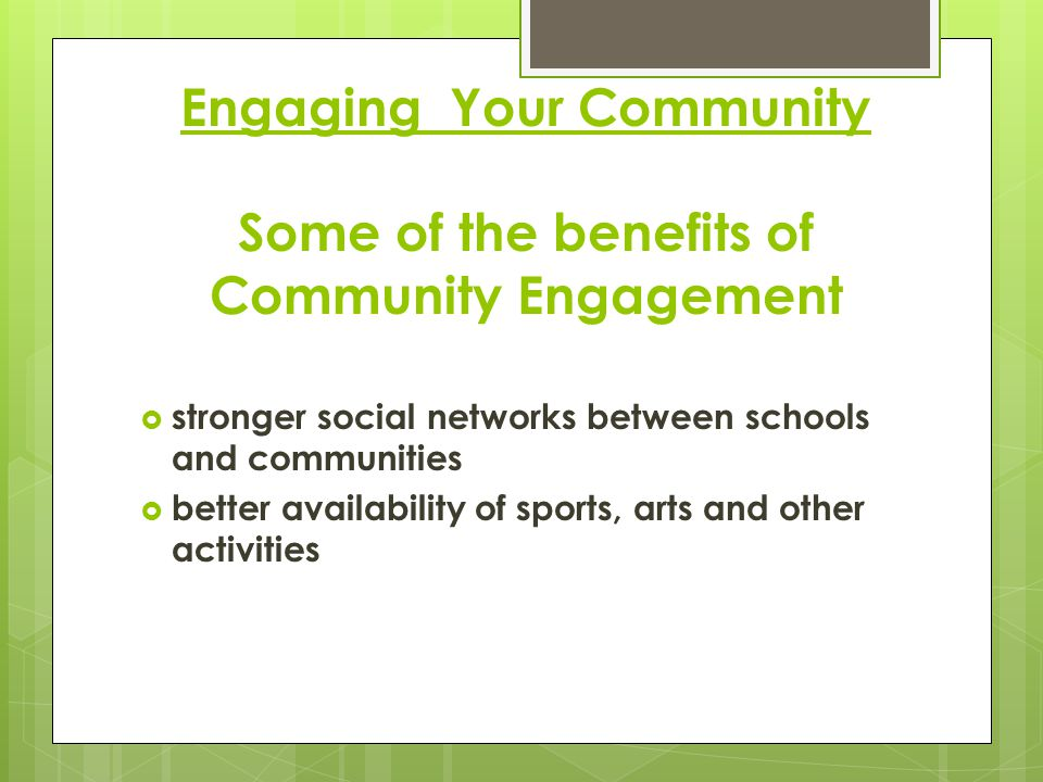 Engaging Your Community Some of the benefits of Community Engagement  stronger social networks between schools and communities  better availability