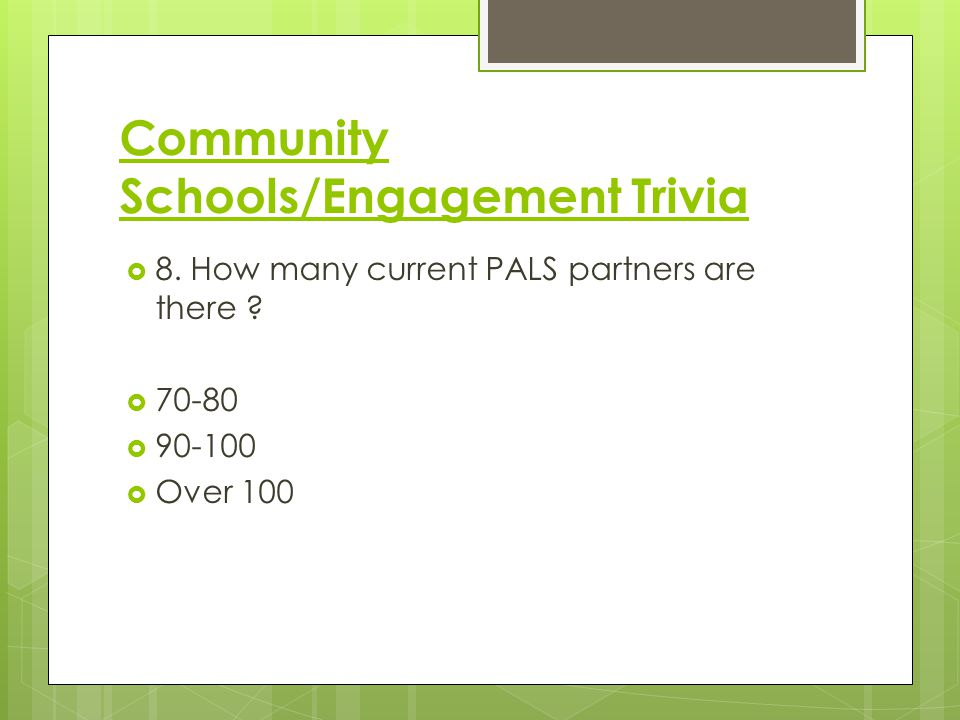 Community Schools/Engagement Trivia  8. How many current PALS partners are there ?  70-80  90-100  Over 100