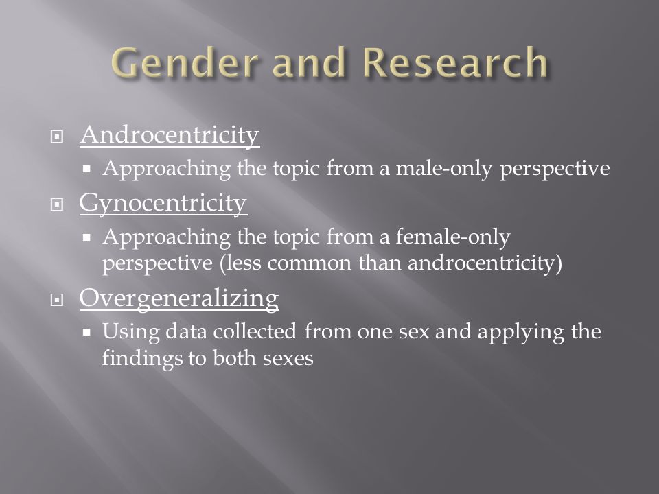  Androcentricity  Approaching the topic from a male-only perspective  Gynocentricity  Approaching the topic from a female-only perspective (less common than androcentricity)  Overgeneralizing  Using data collected from one sex and applying the findings to both sexes
