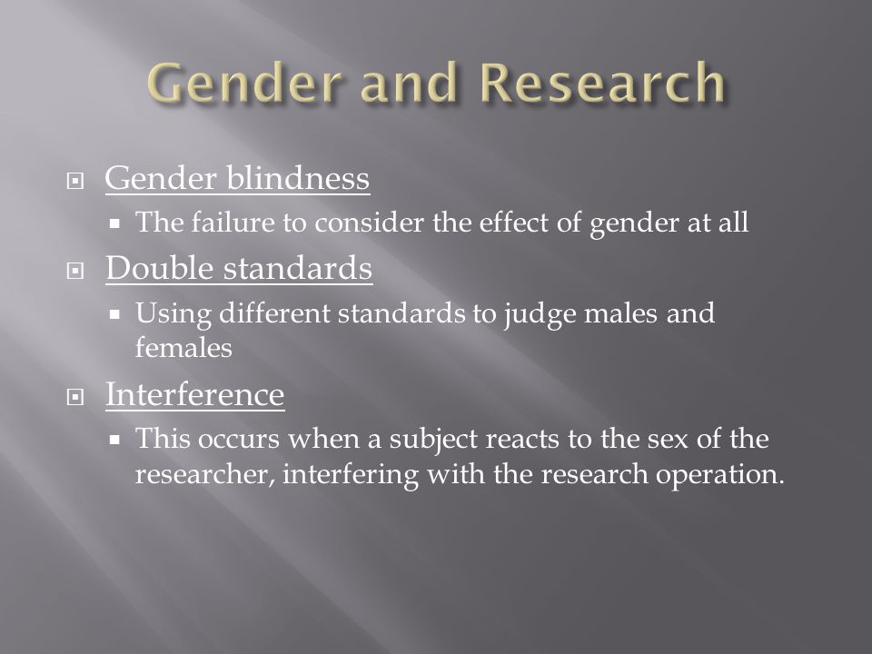  Gender blindness  The failure to consider the effect of gender at all  Double standards  Using different standards to judge males and females  Interference  This occurs when a subject reacts to the sex of the researcher, interfering with the research operation.