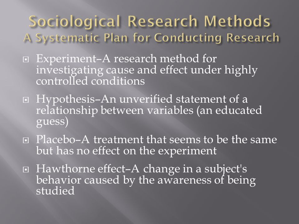  Experiment–A research method for investigating cause and effect under highly controlled conditions  Hypothesis–An unverified statement of a relationship between variables (an educated guess)  Placebo–A treatment that seems to be the same but has no effect on the experiment  Hawthorne effect–A change in a subject s behavior caused by the awareness of being studied