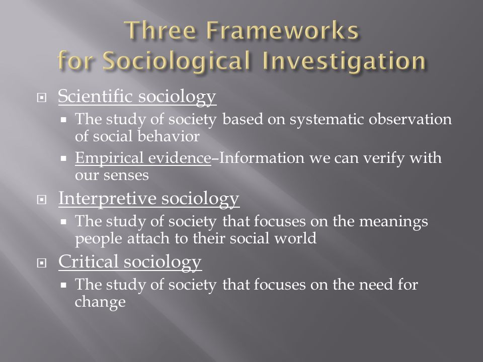  Scientific sociology  The study of society based on systematic observation of social behavior  Empirical evidence–Information we can verify with our senses  Interpretive sociology  The study of society that focuses on the meanings people attach to their social world  Critical sociology  The study of society that focuses on the need for change