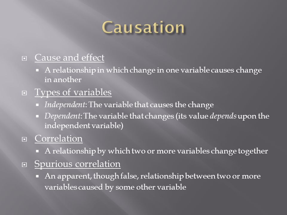  Cause and effect  A relationship in which change in one variable causes change in another  Types of variables  Independent : The variable that causes the change  Dependent : The variable that changes (its value depends upon the independent variable)  Correlation  A relationship by which two or more variables change together  Spurious correlation  An apparent, though false, relationship between two or more variables caused by some other variable