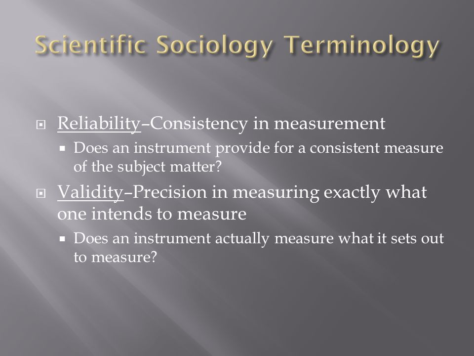  Reliability–Consistency in measurement  Does an instrument provide for a consistent measure of the subject matter.