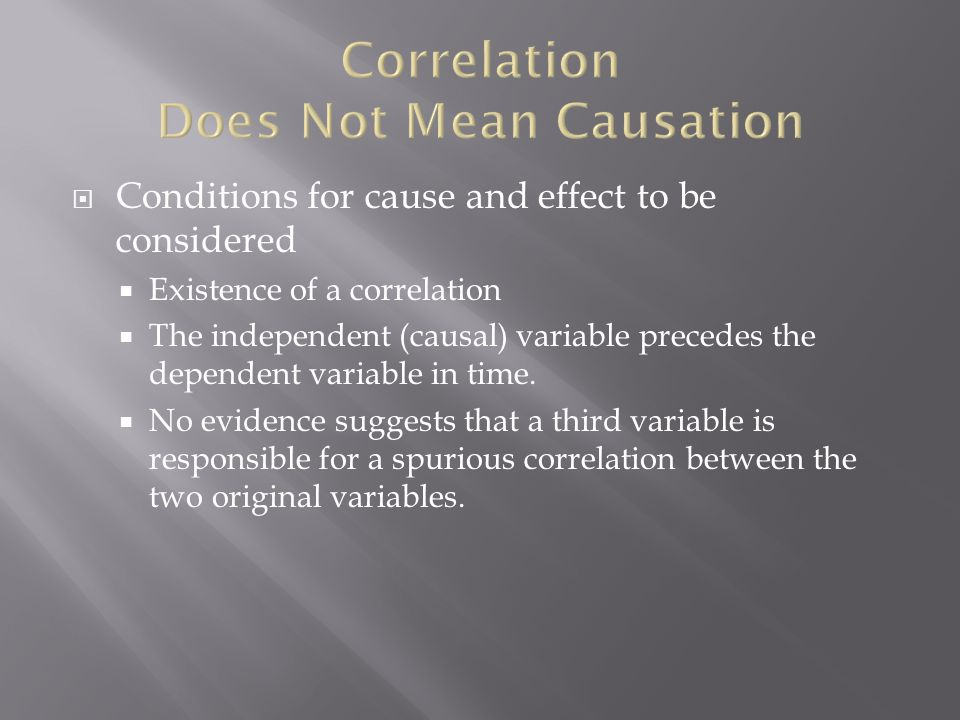  Conditions for cause and effect to be considered  Existence of a correlation  The independent (causal) variable precedes the dependent variable in time.