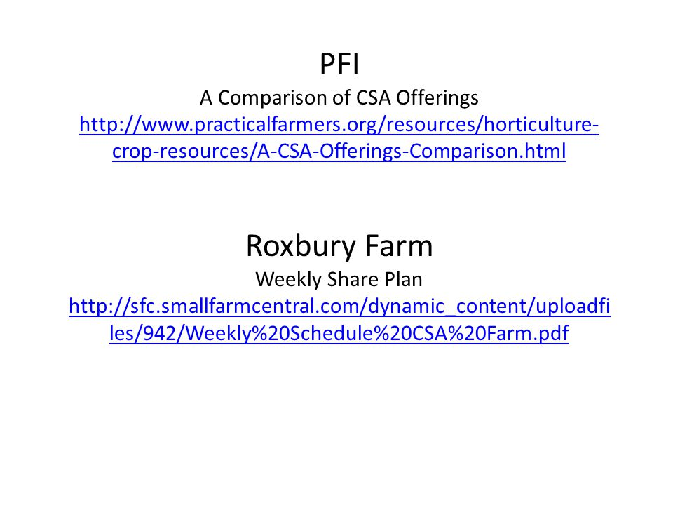 PFI A Comparison of CSA Offerings http://www.practicalfarmers.org/resources/horticulture- crop-resources/A-CSA-Offerings-Comparison.html Roxbury Farm Weekly Share Plan http://sfc.smallfarmcentral.com/dynamic_content/uploadfi les/942/Weekly%20Schedule%20CSA%20Farm.pdf