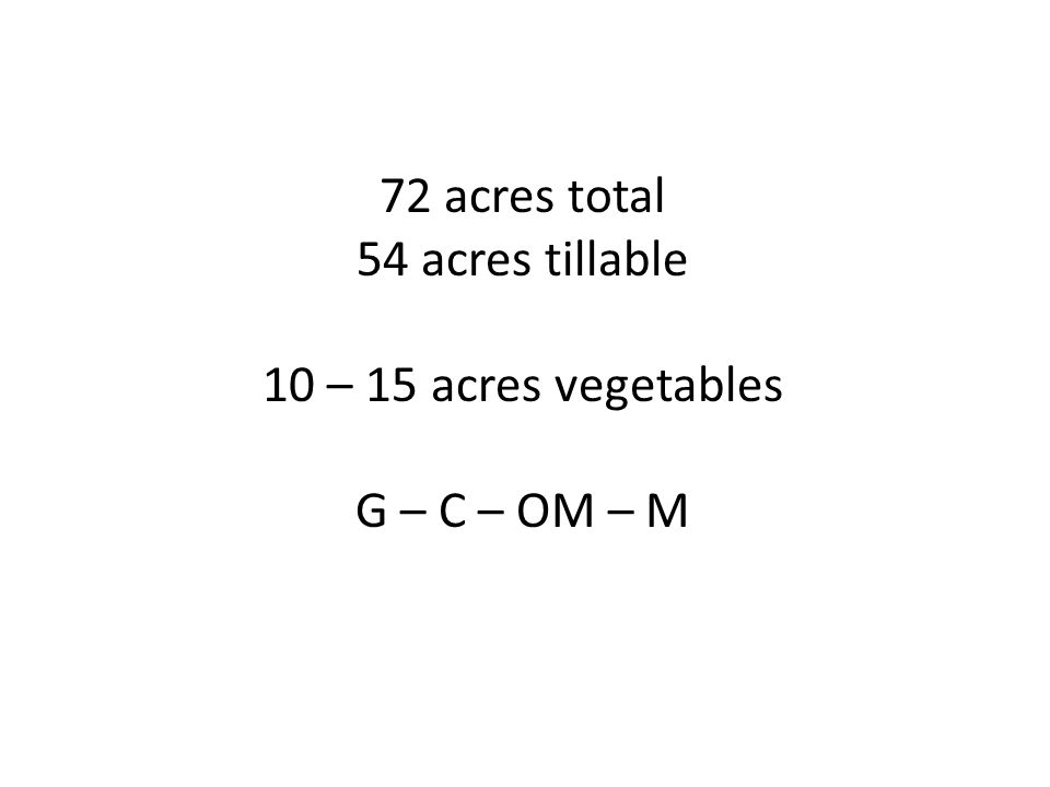 72 acres total 54 acres tillable 10 – 15 acres vegetables G – C – OM – M