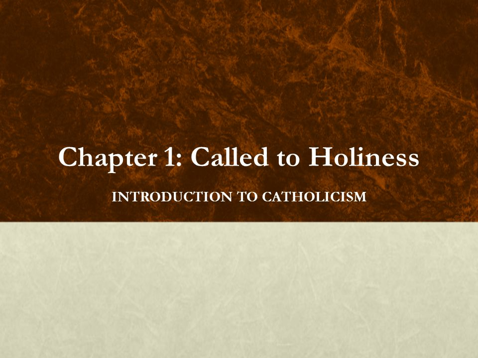 Chapter 1: Called to Holiness INTRODUCTION TO CATHOLICISM