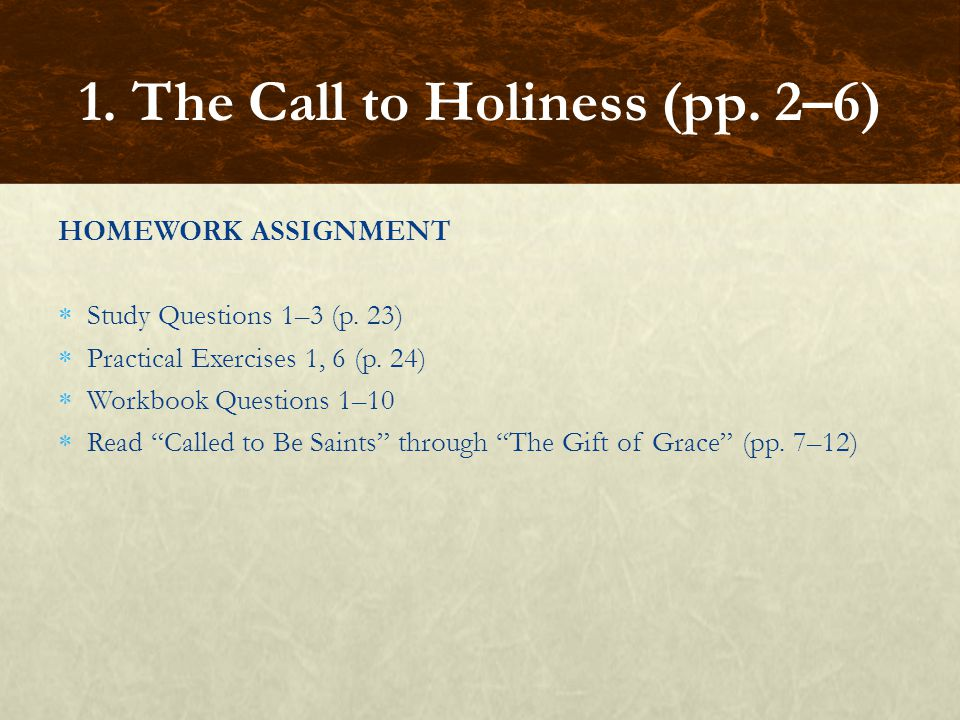 """HOMEWORK ASSIGNMENT  Study Questions 1–3 (p. 23)  Practical Exercises 1, 6 (p. 24)  Workbook Questions 1–10  Read """"Called to Be Saints"""" through """"T"""