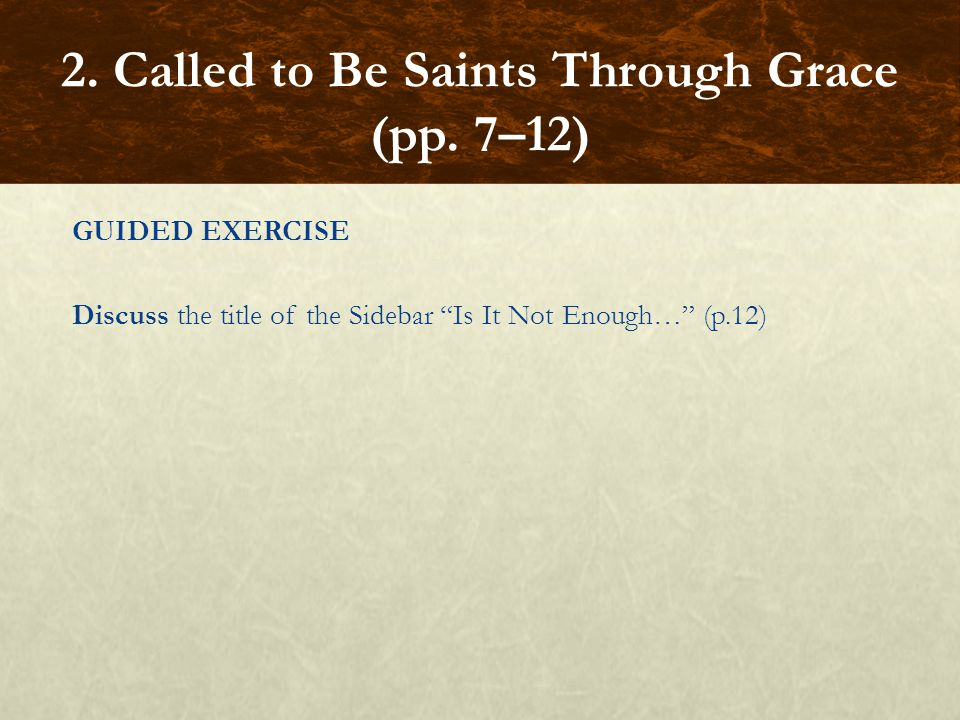 """GUIDED EXERCISE Discuss the title of the Sidebar """"Is It Not Enough…"""" (p.12) 2. Called to Be Saints Through Grace (pp. 7–12)"""