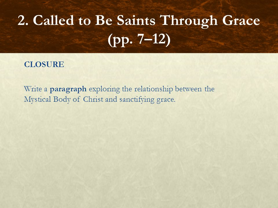 CLOSURE Write a paragraph exploring the relationship between the Mystical Body of Christ and sanctifying grace. 2. Called to Be Saints Through Grace (
