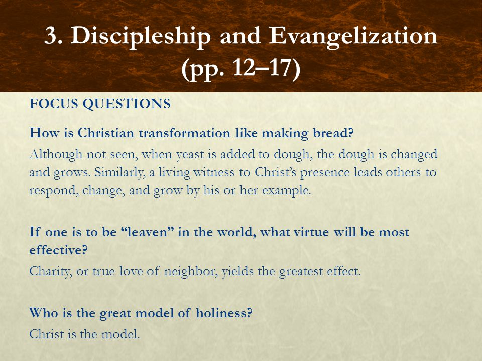 FOCUS QUESTIONS How is Christian transformation like making bread? Although not seen, when yeast is added to dough, the dough is changed and grows. Si