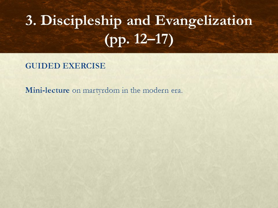 GUIDED EXERCISE Mini-lecture on martyrdom in the modern era. 3. Discipleship and Evangelization (pp. 12–17)