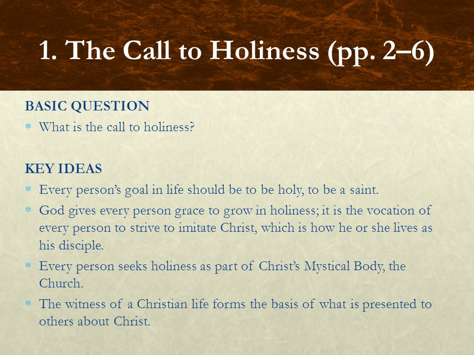 BASIC QUESTION  What is the call to holiness? KEY IDEAS  Every person's goal in life should be to be holy, to be a saint.  God gives every person g