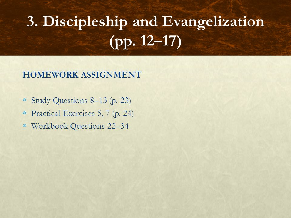 HOMEWORK ASSIGNMENT  Study Questions 8–13 (p. 23)  Practical Exercises 5, 7 (p. 24)  Workbook Questions 22–34 3. Discipleship and Evangelization (p