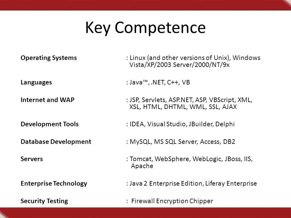 Key Competence Operating Systems: Linux (and other versions of Unix), Windows Vista/XP/2003 Server/2000/NT/9x Languages: Java™,.NET, C++, VB Internet and WAP: JSP, Servlets, ASP.NET, ASP, VBScript, XML, XSL, HTML, DHTML, WML, SSL, AJAX Development Tools: IDEA, Visual Studio, JBuilder, Delphi Database Development: MySQL, MS SQL Server, Access, DB2 Servers: Tomcat, WebSphere, WebLogic, JBoss, IIS, Apache Enterprise Technology: Java 2 Enterprise Edition, Liferay Enterprise Security Testing: Firewall Encryption Chipper