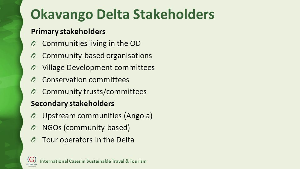 International Cases in Sustainable Travel & Tourism Okavango Delta Stakeholders Primary stakeholders O Communities living in the OD O Community-based organisations O Village Development committees O Conservation committees O Community trusts/committees Secondary stakeholders O Upstream communities (Angola) O NGOs (community-based) O Tour operators in the Delta