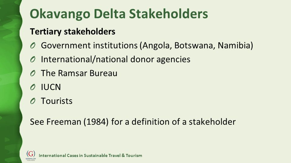 International Cases in Sustainable Travel & Tourism Okavango Delta Stakeholders Tertiary stakeholders O Government institutions (Angola, Botswana, Namibia) O International/national donor agencies O The Ramsar Bureau O IUCN O Tourists See Freeman (1984) for a definition of a stakeholder