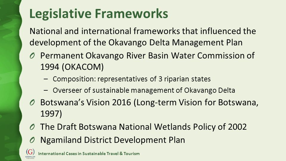 International Cases in Sustainable Travel & Tourism Legislative Frameworks National and international frameworks that influenced the development of the Okavango Delta Management Plan O Permanent Okavango River Basin Water Commission of 1994 (OKACOM) –Composition: representatives of 3 riparian states –Overseer of sustainable management of Okavango Delta O Botswana's Vision 2016 (Long-term Vision for Botswana, 1997) O The Draft Botswana National Wetlands Policy of 2002 O Ngamiland District Development Plan
