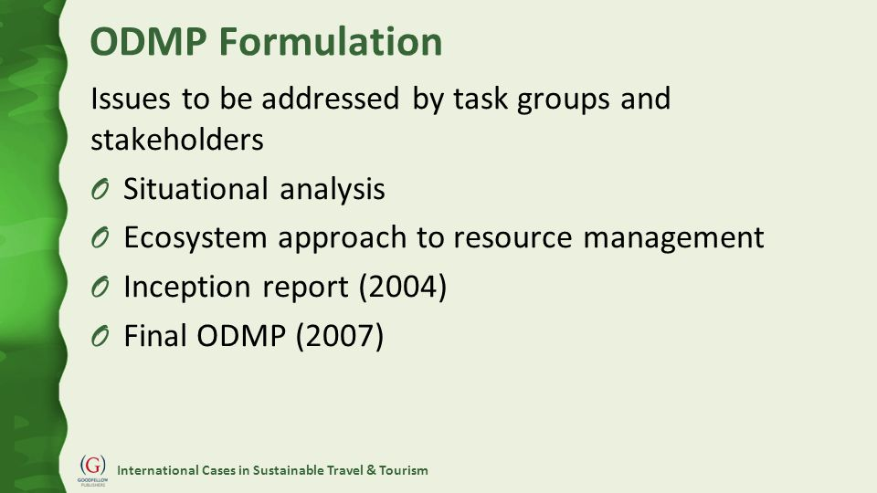 International Cases in Sustainable Travel & Tourism ODMP Formulation Issues to be addressed by task groups and stakeholders O Situational analysis O Ecosystem approach to resource management O Inception report (2004) O Final ODMP (2007)