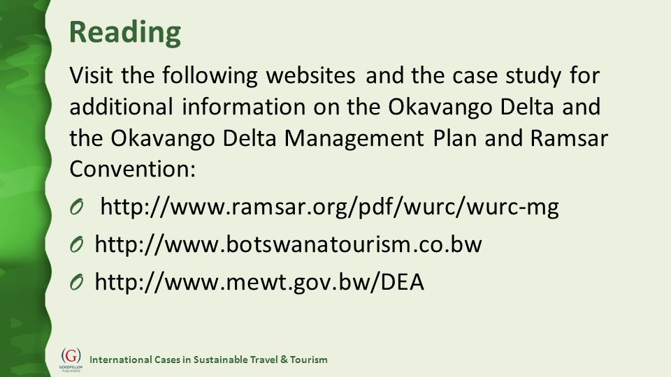 International Cases in Sustainable Travel & Tourism Reading Visit the following websites and the case study for additional information on the Okavango Delta and the Okavango Delta Management Plan and Ramsar Convention: O http://www.ramsar.org/pdf/wurc/wurc-mg O http://www.botswanatourism.co.bw O http://www.mewt.gov.bw/DEA