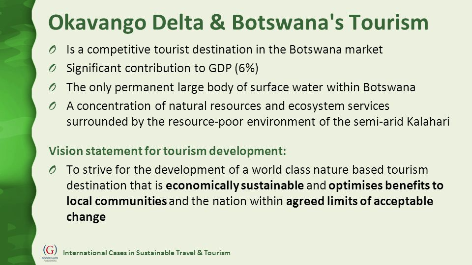 International Cases in Sustainable Travel & Tourism Okavango Delta & Botswana s Tourism O Is a competitive tourist destination in the Botswana market O Significant contribution to GDP (6%) O The only permanent large body of surface water within Botswana O A concentration of natural resources and ecosystem services surrounded by the resource-poor environment of the semi-arid Kalahari Vision statement for tourism development: O To strive for the development of a world class nature based tourism destination that is economically sustainable and optimises benefits to local communities and the nation within agreed limits of acceptable change