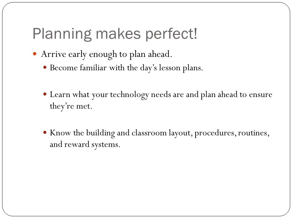 Planning makes perfect. Arrive early enough to plan ahead.