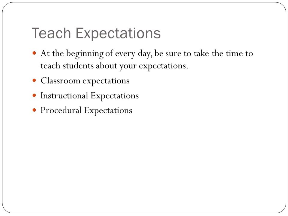 Teach Expectations At the beginning of every day, be sure to take the time to teach students about your expectations.