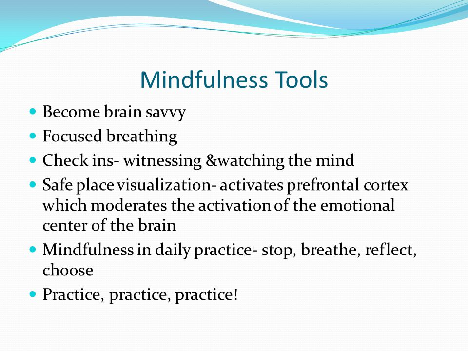Mindfulness Tools Become brain savvy Focused breathing Check ins- witnessing &watching the mind Safe place visualization- activates prefrontal cortex which moderates the activation of the emotional center of the brain Mindfulness in daily practice- stop, breathe, reflect, choose Practice, practice, practice!