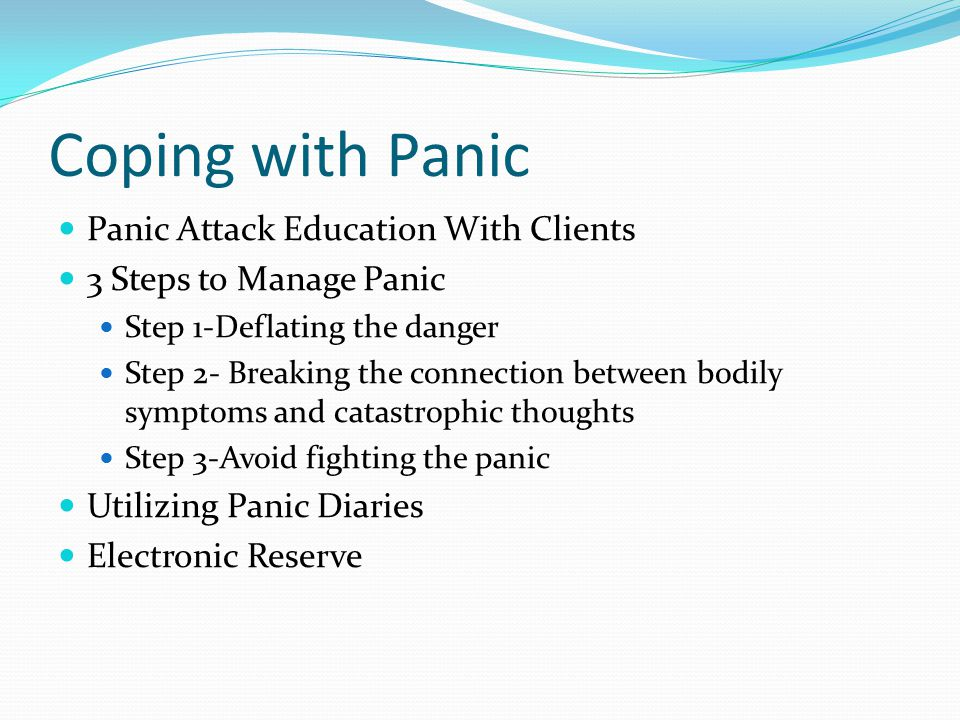 Coping with Panic Panic Attack Education With Clients 3 Steps to Manage Panic Step 1-Deflating the danger Step 2- Breaking the connection between bodily symptoms and catastrophic thoughts Step 3-Avoid fighting the panic Utilizing Panic Diaries Electronic Reserve
