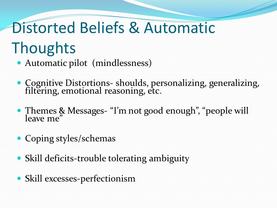 Distorted Beliefs & Automatic Thoughts Automatic pilot (mindlessness) Cognitive Distortions- shoulds, personalizing, generalizing, filtering, emotional reasoning, etc.