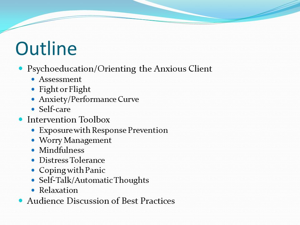 Outline Psychoeducation/Orienting the Anxious Client Assessment Fight or Flight Anxiety/Performance Curve Self-care Intervention Toolbox Exposure with Response Prevention Worry Management Mindfulness Distress Tolerance Coping with Panic Self-Talk/Automatic Thoughts Relaxation Audience Discussion of Best Practices