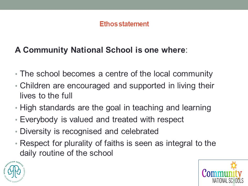 Ethos statement A Community National School is one where: The school becomes a centre of the local community Children are encouraged and supported in living their lives to the full High standards are the goal in teaching and learning Everybody is valued and treated with respect Diversity is recognised and celebrated Respect for plurality of faiths is seen as integral to the daily routine of the school
