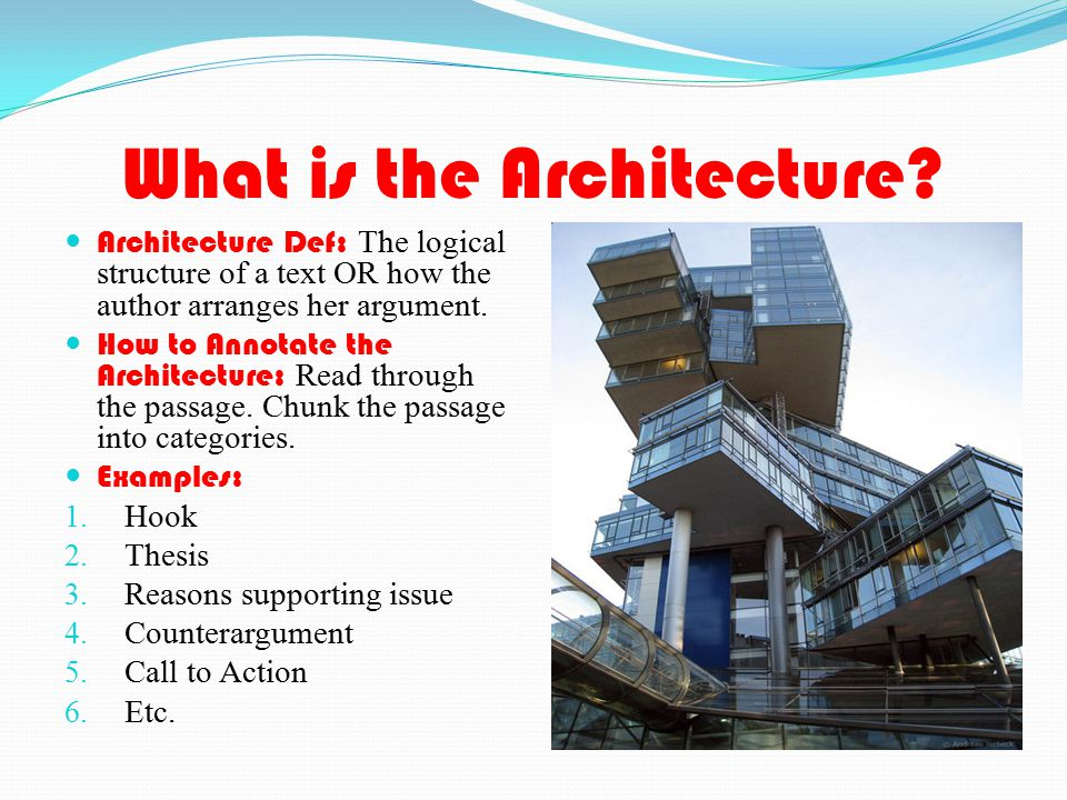 What is the Architecture? Architecture Def: The logical structure of a text OR how the author arranges her argument. How to Annotate the Architecture: