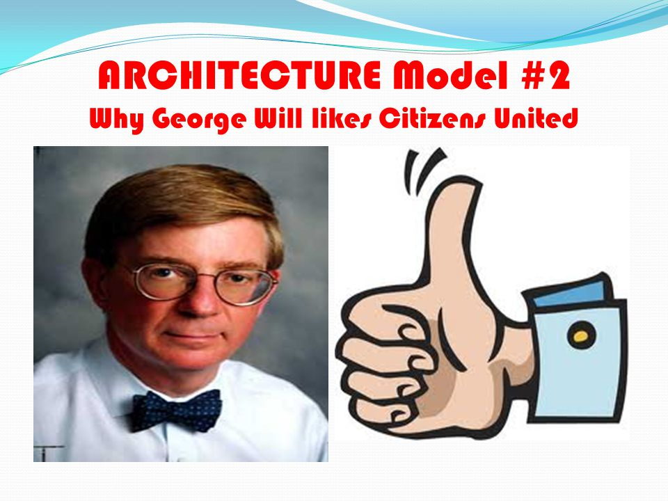 ARCHITECTURE Model #2 Why George Will likes Citizens United