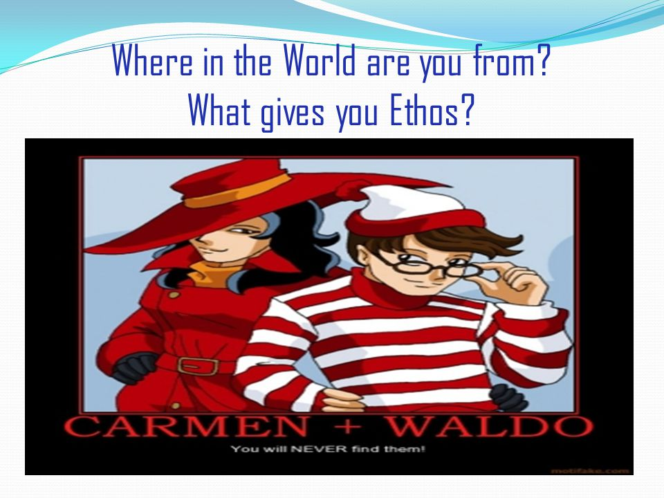 Where in the World are you from? What gives you Ethos?