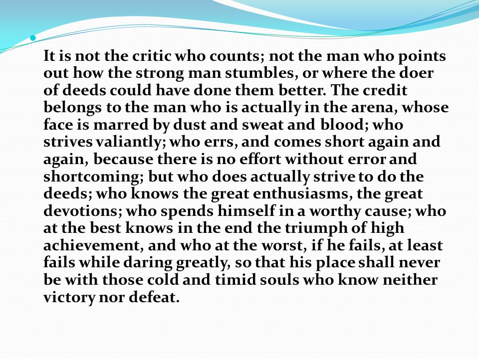 It is not the critic who counts; not the man who points out how the strong man stumbles, or where the doer of deeds could have done them better. The c