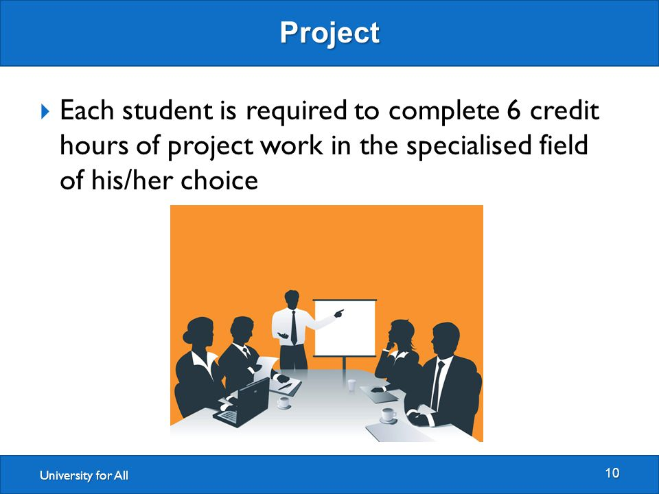 University for All Project 10  Each student is required to complete 6 credit hours of project work in the specialised field of his/her choice