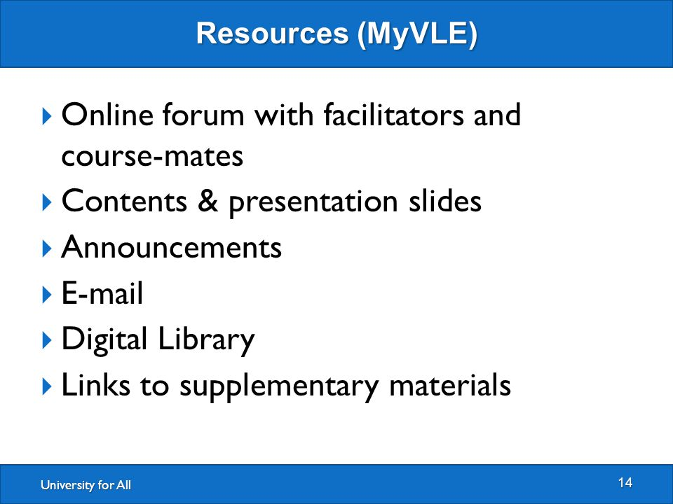 University for All Resources (MyVLE) 14  Online forum with facilitators and course-mates  Contents & presentation slides  Announcements  E-mail  Digital Library  Links to supplementary materials