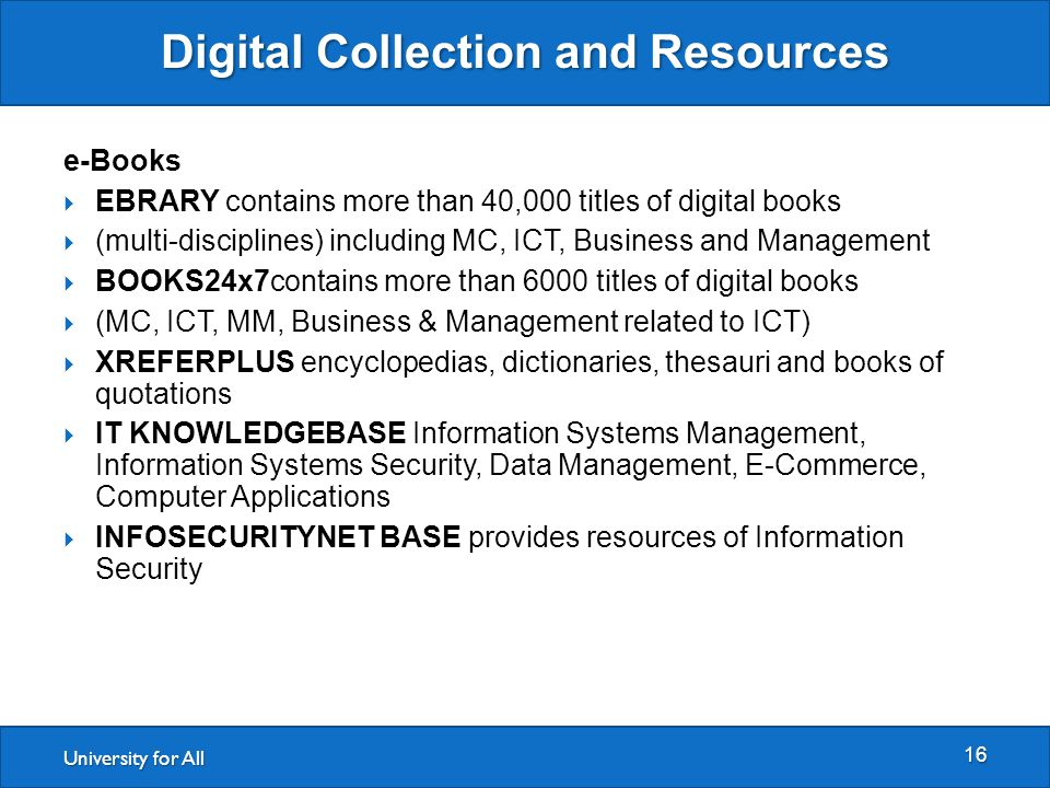 University for All Digital Collection and Resources 16 e-Books  EBRARY contains more than 40,000 titles of digital books  (multi-disciplines) including MC, ICT, Business and Management  BOOKS24x7contains more than 6000 titles of digital books  (MC, ICT, MM, Business & Management related to ICT)  XREFERPLUS encyclopedias, dictionaries, thesauri and books of quotations  IT KNOWLEDGEBASE Information Systems Management, Information Systems Security, Data Management, E-Commerce, Computer Applications  INFOSECURITYNET BASE provides resources of Information Security