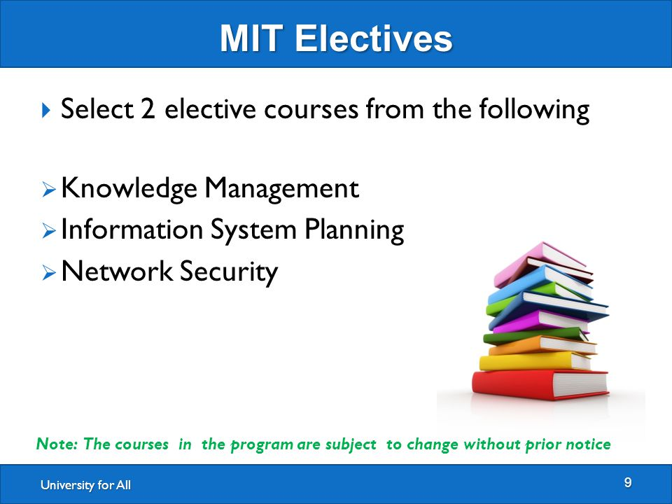 University for All MIT Electives 9  Select 2 elective courses from the following  Knowledge Management  Information System Planning  Network Security Note: The courses in the program are subject to change without prior notice