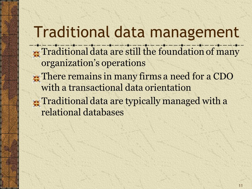 Traditional data management Traditional data are still the foundation of many organization's operations There remains in many firms a need for a CDO with a transactional data orientation Traditional data are typically managed with a relational databases 11