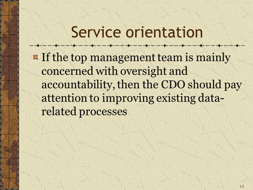 Service orientation If the top management team is mainly concerned with oversight and accountability, then the CDO should pay attention to improving existing data- related processes 13