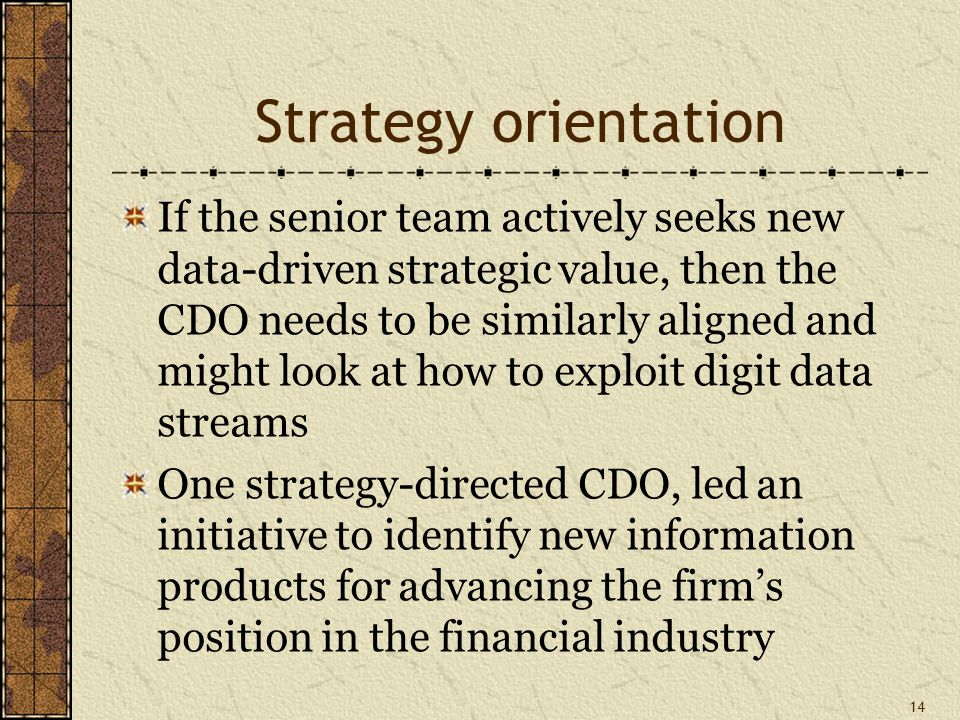 Strategy orientation If the senior team actively seeks new data-driven strategic value, then the CDO needs to be similarly aligned and might look at how to exploit digit data streams One strategy-directed CDO, led an initiative to identify new information products for advancing the firm's position in the financial industry 14