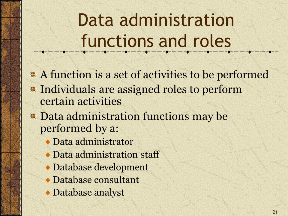 21 Data administration functions and roles A function is a set of activities to be performed Individuals are assigned roles to perform certain activities Data administration functions may be performed by a: Data administrator Data administration staff Database development Database consultant Database analyst