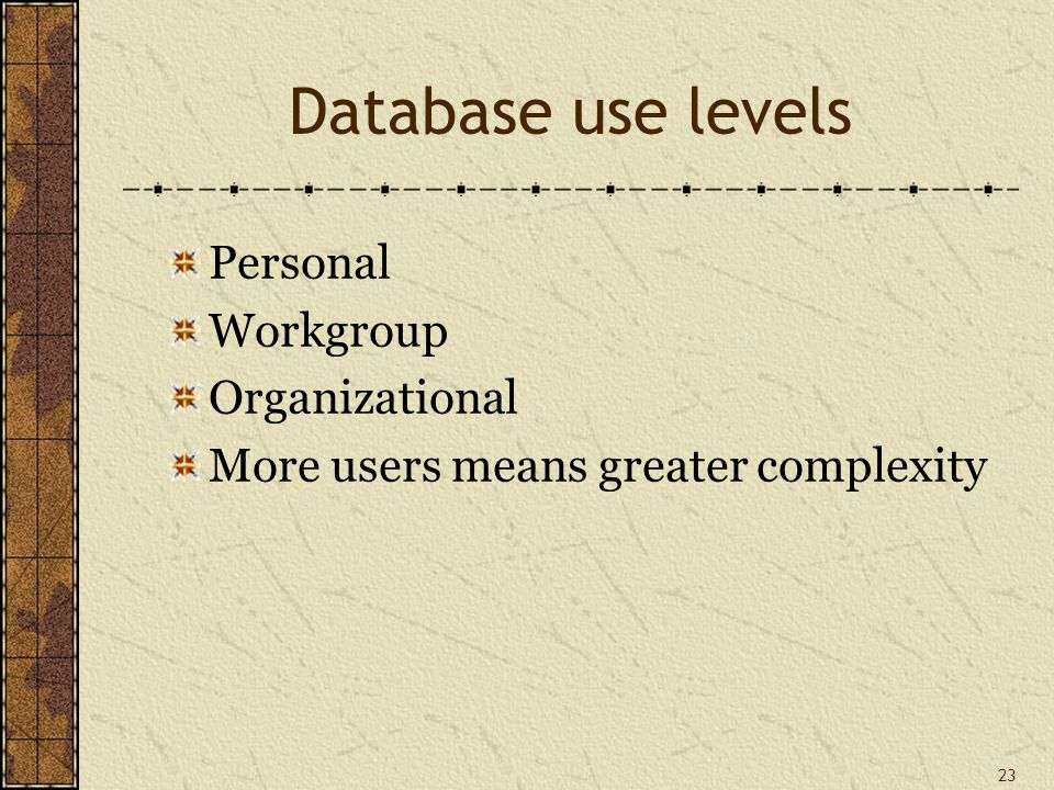 23 Database use levels Personal Workgroup Organizational More users means greater complexity