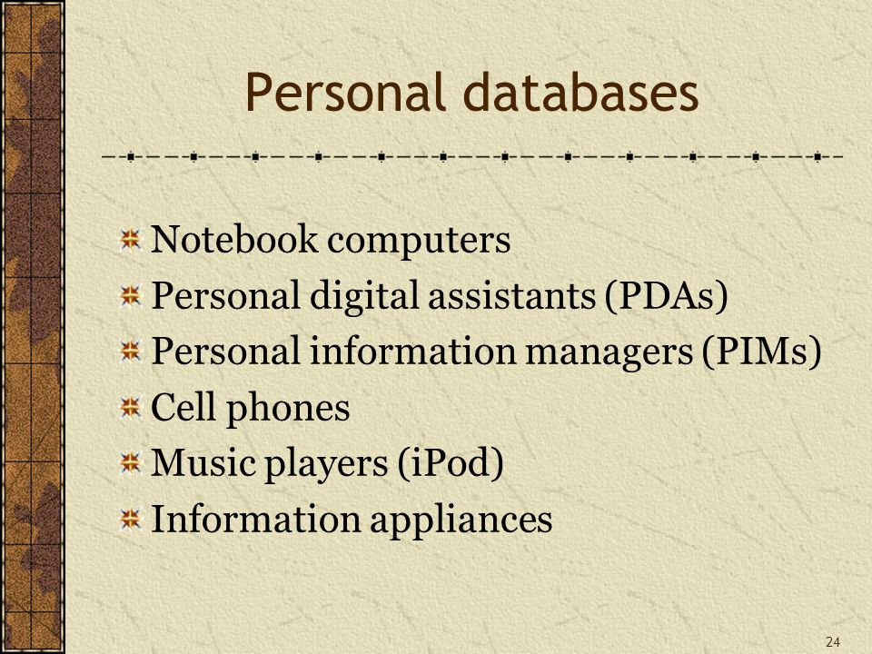 24 Personal databases Notebook computers Personal digital assistants (PDAs) Personal information managers (PIMs) Cell phones Music players (iPod) Information appliances