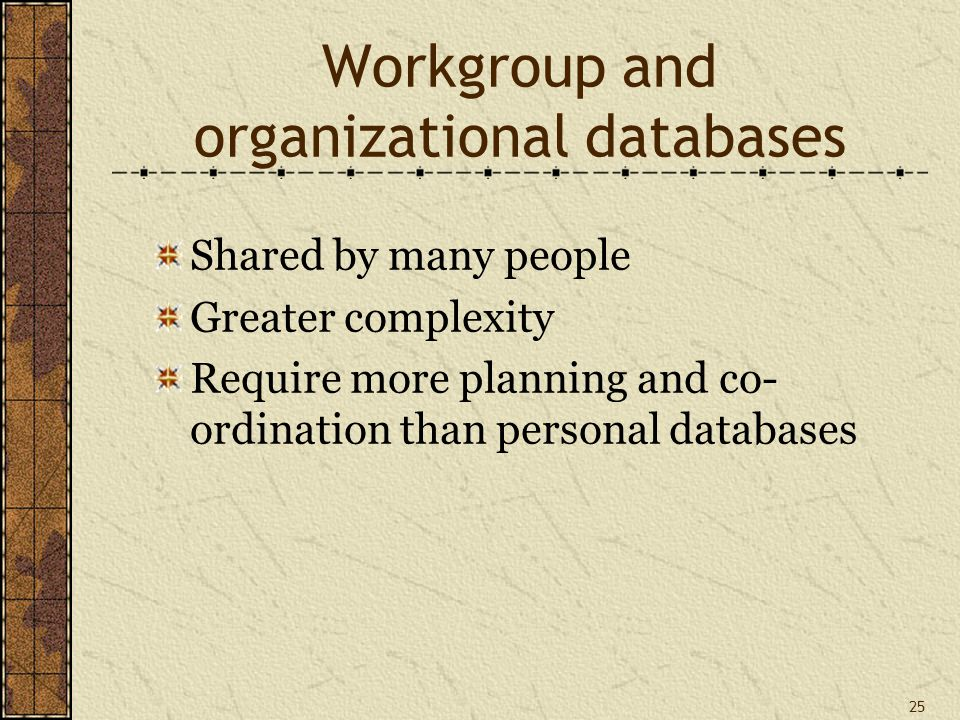 25 Workgroup and organizational databases Shared by many people Greater complexity Require more planning and co- ordination than personal databases